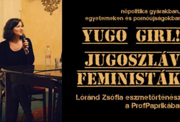 YUGO girl! Jugoszláv feministák és Lóránd Zsófia a Professzor Paprikában